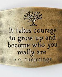 It takes courage to grow up and become who you really are. Cela demande du courage de grandir et de devenir qui nous sommes vraiment. E.E. Cummings