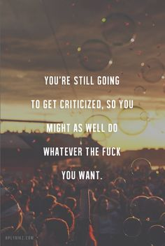 You're still going to get criticized, so you might as well do whatever the **** you want.