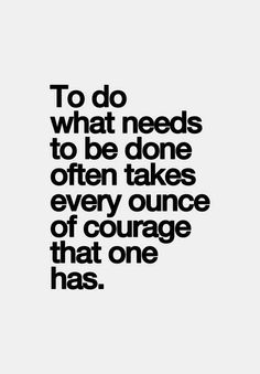 To do what needs to be done often takes every ounce of courage that one has.