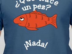 "Spanish Teachers,  Order your own ""Que Hace un Pez"" t-shirt."
