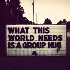 """What this world needs is a group hug."" Make love, not war."