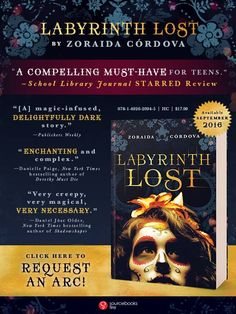 Request an advance copy of Labyrinth Lost, the latest by Zoraida Cordova.  Beautiful Creatures meets Daughter of Smoke and Bone in this fresh new fantasy -- with an infusion of Latina folklore. Alex is a bruja, the most powerful witch in her family...and she hates magic. But a curse meant to rid her of her powers backfires, stealing her family's magic and vanishing them to a strange and terrifying Limbo.