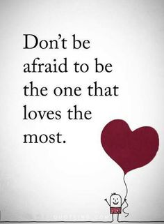 Don't be afraid to be the one that loves the most.❤