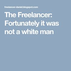 The Freelancer: Fortunately it was not a white man