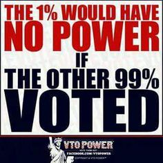 The 1% would have NO POWER if the other 99% VOTED!.