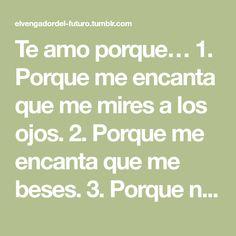 Te amo porque… 1. Porque me encanta que me mires a los ojos. 2. Porque me encanta que me beses. 3. Porque no puedo dejar de pensar en ti. 4. Porque hemos vivido momentos inolvidables juntos. 5. Porque...