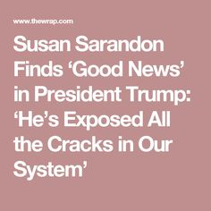 Susan Sarandon Finds 'Good News' in President Trump: 'He's Exposed All the Cracks in Our System'