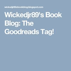 Wickedjr89's Book Blog: The Goodreads Tag!