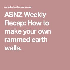 ASNZ Weekly Recap: How to make your own rammed earth walls.
