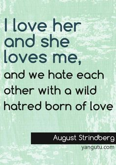 I love her and she loves me, and we hate each other with a wild hatred born of love, ~ August Strindberg <3 Love Sayings #quotes, #love, #sayings, https://apps.facebook.com/yangutu