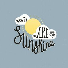 Google Image Result for http://nenuno.co.uk/creative/wp-content/uploads/2011/09/you_are_my_sunshine600_600.jpg