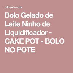 Bolo Gelado de Leite Ninho de Liquidificador - CAKE POT - BOLO NO POTE