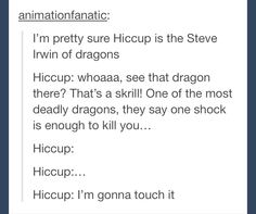 Aw this actually like hurt a little....NO WONDER I LOVE HICCUP SO MUCH!!!