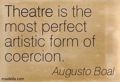 Augusto Boal: Theatre is the most perfect artistic form of coercion. theatre. Meetville Quotes