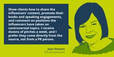 "Quote on influencing influencers by Joan Stewart:  ""Show clients how to share the influencers' content, promote their books and speaking engagements, and comment on positions the influencers have taken on controversial topics. I receive dozens of pitches a week, and I prefer they come directly from the source, not from a PR person."""