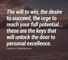 The will to win, the desire to succeed, the urge to reach your full potential... these are the keys that will unlock the door to personal excellence.