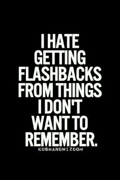 Getting flashbacks of things you don't want to remember