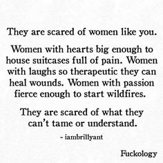 they are scared of women like you.  women with hearts big enough to house suitcases full of pain. women with laughs to therapeutic they can heal wounds. women with passion fierce enough to start wildfires.  they are scared of what they can't tame or understand.