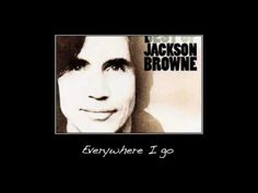 ▶ Everywhere I go ~ Jackson Browne