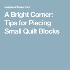 A Bright Corner: Tips for Piecing Small Quilt Blocks