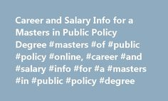Career and Salary Info for a Masters in Public Policy Degree #masters #of #public #policy #online, #career #and #salary #info #for #a #masters #in #public #policy #degree http://utah.nef2.com/career-and-salary-info-for-a-masters-in-public-policy-degree-masters-of-public-policy-online-career-and-salary-info-for-a-masters-in-public-policy-degree/  Career and Salary Info for a Masters in Public Policy Degree Politicians Politicians are in charge of local, state and federal governments, creating…