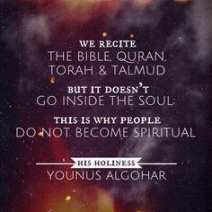 The Official MFI® Blog Quote of the Day: 'We recite the Bible, Quran, Torah and Talmud but it doesn't go inside the soul; this is why people do not become spiritual.' - His Holiness Younus AlGohar