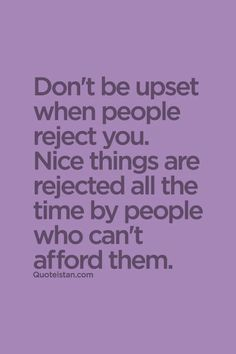 Don't be upset when people reject you. Nice things are rejected all the time by people who can't afford them.