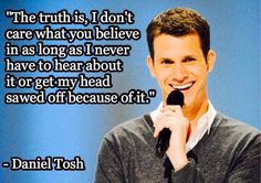 """""""The truth is, I don't care what you believe in as long as I never have to hear about it or get my head sawed off because of it. Famous Atheists, Daniel Tosh, Atheist Humor, Anti Religion, Religious People, Pro Choice, Thought Provoking, In This World, Believe In You"""