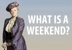 """#DowntonAbbey #Favoritequote """"What is a weekend?"""" 