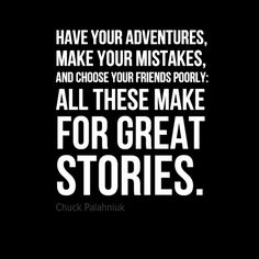 "Live to tell the tale. ""Have your adventures, make your mistakes, and choose your friends poorly: all these make for great stories."" – Chuck Palahniuk"