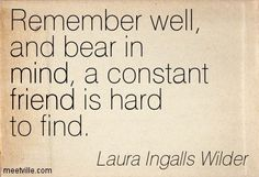 Remember well, and bear in mind, a constant friend is hard to find. Laura Ingalls Wilder