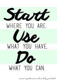 start where you are. use what you have. do what you can. freshly picked