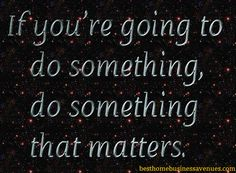 If you're going to do something, do something that matters.