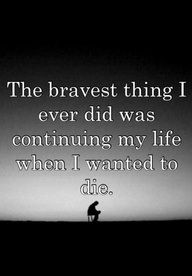 The bravest thing I ever did was continuing my life when I wanted to die....Keep living!