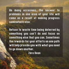 Excerpt from: my book    On many occasions, the answer to problems in one area of your life will come as a result of making progress somewhere else.   Refuse to waste time being deterred by something you can't do and focus on something else that you can. Sometimes the rewards for your eff