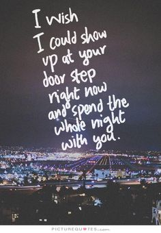 I wish I could show up at your door step right now and spend the whole night with you. Missing you quotes on PictureQuotes.com.