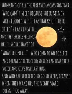 So true.  I wish I would dream of you so I could see you, hear your voice, hold you again.....