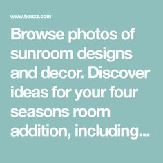 Browse photos of sunroom designs and decor. Discover ideas for your four seasons room addition, including inspiration for sunroom decorating and layouts.