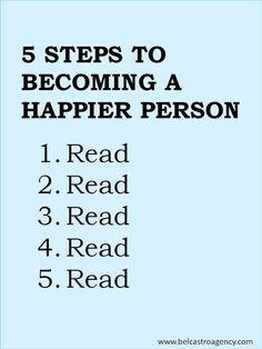 5 Steps to Becoming a Happier Person. 1. Read. 2. Read. 3. Read. 4. Read. 5. Read.