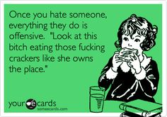 Funny Confession Ecard: Once you hate someone, everything they do is offensive. 'Look at that bitch eating those fucking crackers like she owns the place.'