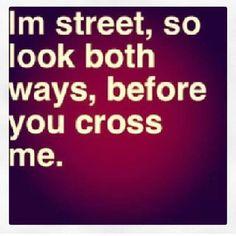 I'm street, so look both ways before you cross me...don't test my inner chola homegirl