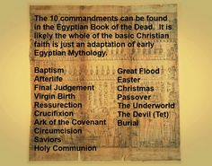 The very ideas and foundations of the Christian religion can be found in ancient Egyptian Mythology. The 10 Commandments are actually taken from The Egyptian Book of the Dead. Christianity maintains it is original and it's figurehead was a real living person but fails to address that there were a number of people who called themselves the Savior and the Son of god.  The idea of Jesus was created for the masses, but in reality, it was accepted because those involved were better at the PR.
