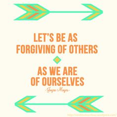 *Let's Be As Forgiving Of Others As We Are Of Ourselves. -Joyce Meyer