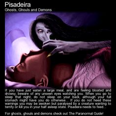 Pisadeira. A creature that comes in the night to attack you while you sleep... she waits for you to have a big meal in the evening sdo you will sleep belly up, making for easier prey... http://www.theparanormalguide.com/blog/pisadeira