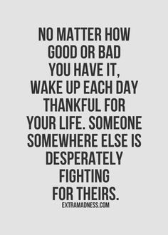 No matter how good or bad you have it. wake up each day thankful for your life. someone somewhere else is desperately fighting for theirs.