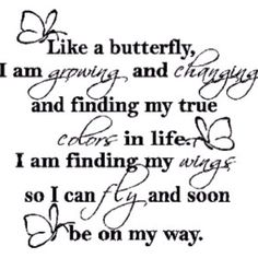 Like a butterfly, I am growing, and changing and finding my true colors in life. I am finding my wings, so I can fly, and soon be on my way.