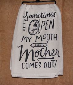 """Tea Towel """"Sometimes I Open My Mouth and My Mother Comes Out!"""""""