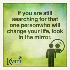 If you are still searching for that one person who will change your life, look in the mirror