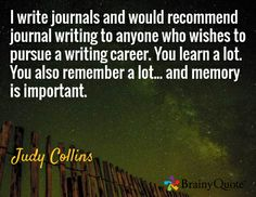 I write journals and would recommend journal writing to anyone who wishes to pursue a writing career. You learn a lot. You also remember a lot... and memory is important. / Judy Collins