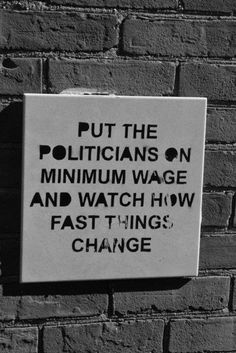 "Put the politicians on minimum wage.  That will be a real change as we know it, but it will scare the crap out of them..  FROM THE VERY ""ALMIGHTY"" TOP  TO THE BOTTOM. SO THEY KNOW HOW WE FEEL..."